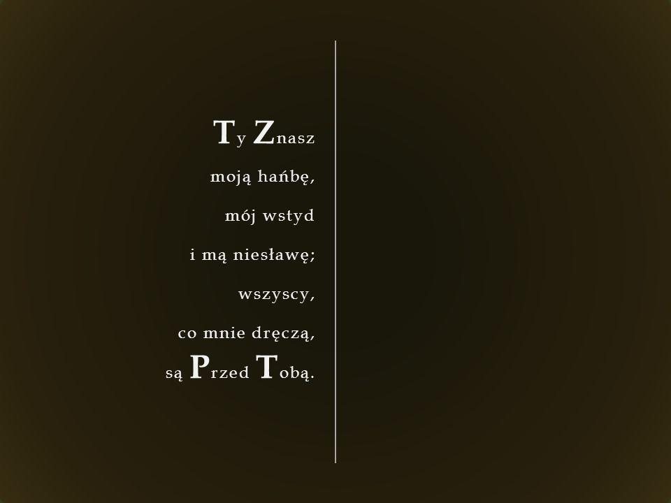 T y Z nasz moją hańbę, mój wstyd i mą niesławę; wszyscy, co mnie dręczą, są P rzed T obą.
