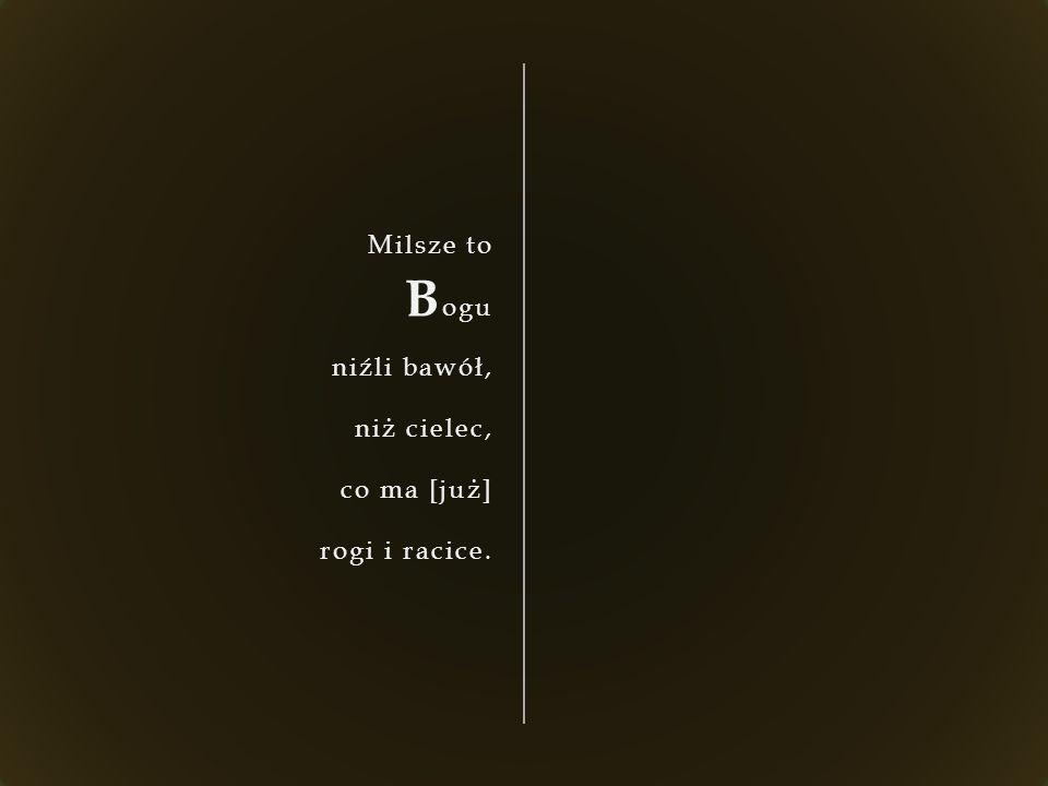 Milsze to B ogu niźli bawół, niż cielec, co ma [już] rogi i racice.