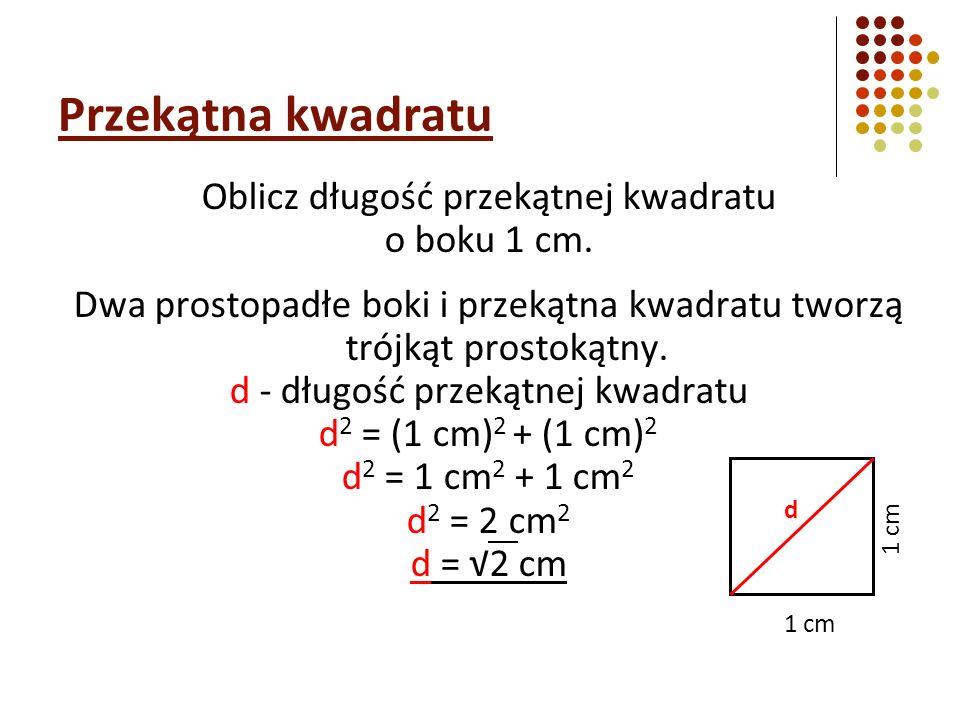 Oblicz długość przekątnej kwadratu o boku 1 cm. Dwa prostopadłe boki i przekątna kwadratu tworzą trójkąt prostokątny. d - długość przekątnej kwadratu