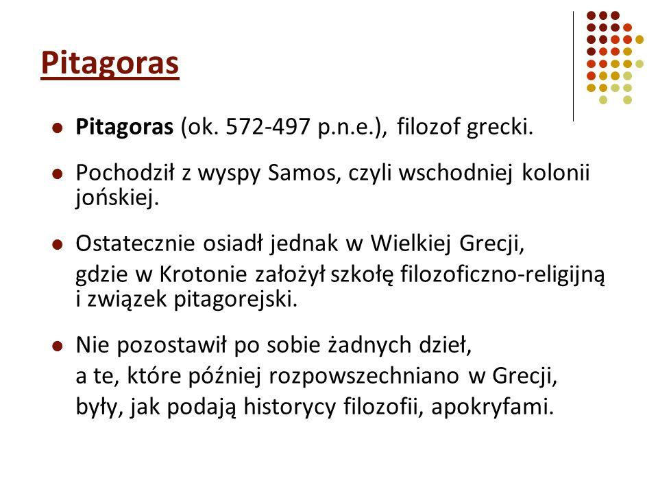 Pitagoras Pitagoras (ok. 572-497 p.n.e.), filozof grecki. Pochodził z wyspy Samos, czyli wschodniej kolonii jońskiej. Ostatecznie osiadł jednak w Wiel