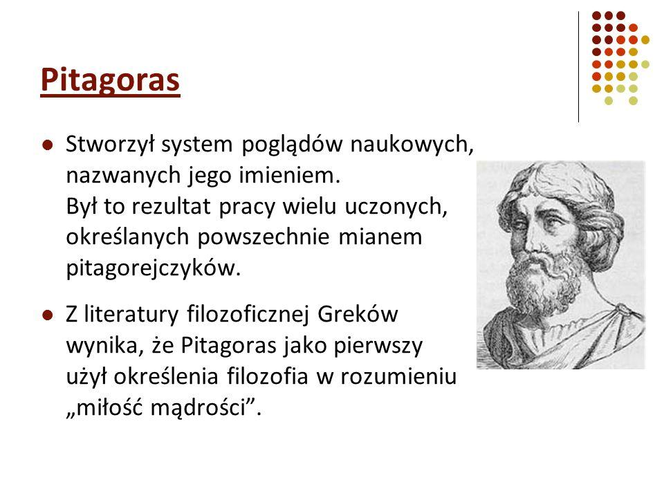 Pitagoras Stworzył system poglądów naukowych, nazwanych jego imieniem. Był to rezultat pracy wielu uczonych, określanych powszechnie mianem pitagorejc