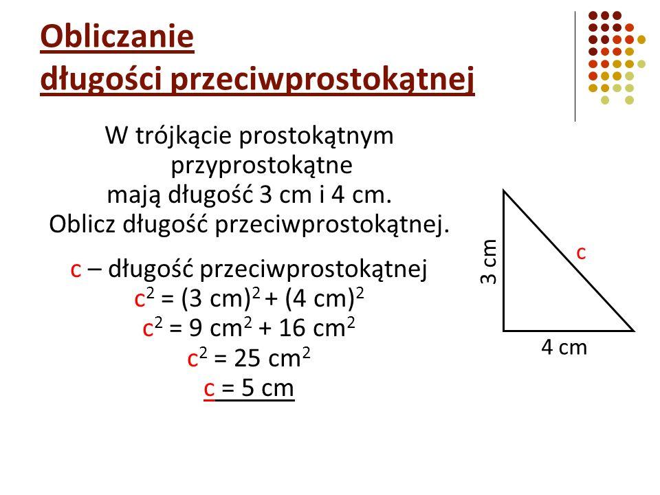 Obliczanie długości przeciwprostokątnej W trójkącie prostokątnym przyprostokątne mają długość 3 cm i 4 cm. Oblicz długość przeciwprostokątnej. c – dłu