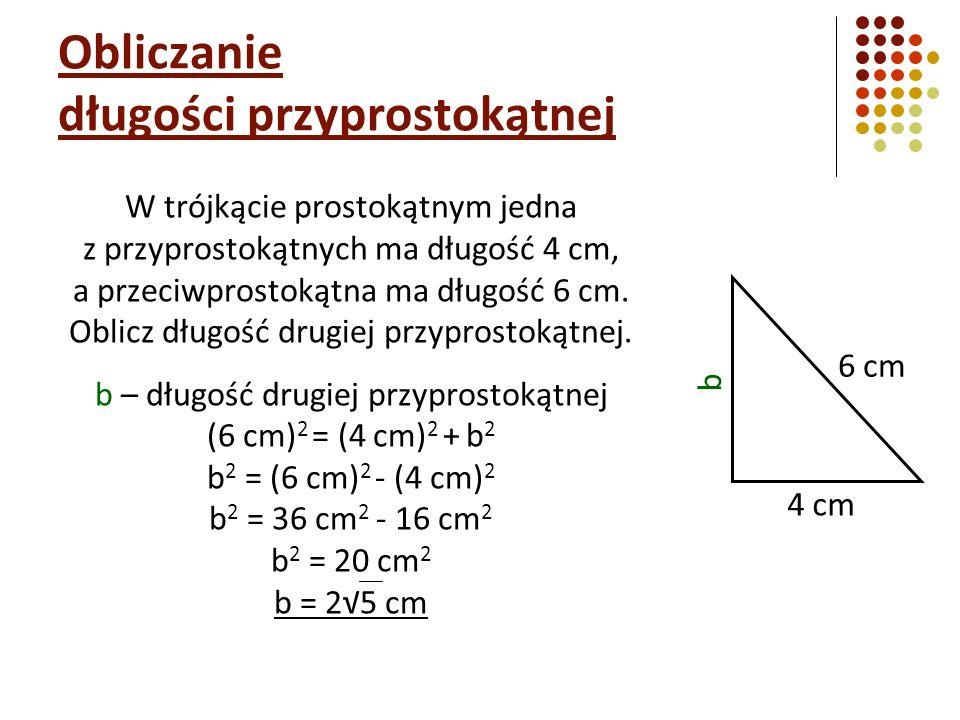 Obliczanie długości przyprostokątnej W trójkącie prostokątnym jedna z przyprostokątnych ma długość 4 cm, a przeciwprostokątna ma długość 6 cm.