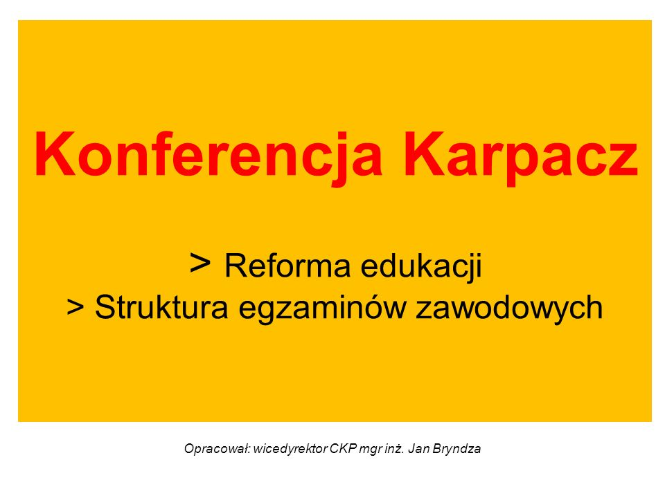 Konferencja Karpacz > Reforma edukacji > Struktura egzaminów zawodowych Opracował: wicedyrektor CKP mgr inż. Jan Bryndza