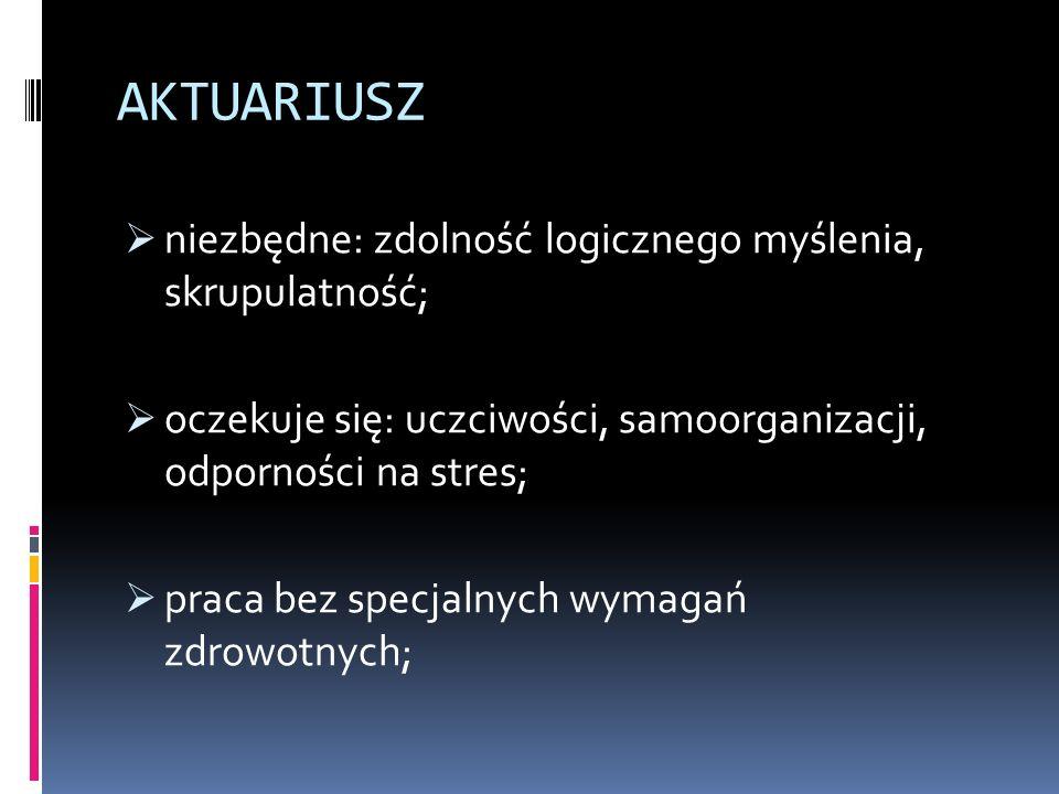 AKTUARIUSZ  niezbędne: zdolność logicznego myślenia, skrupulatność;  oczekuje się: uczciwości, samoorganizacji, odporności na stres;  praca bez specjalnych wymagań zdrowotnych;