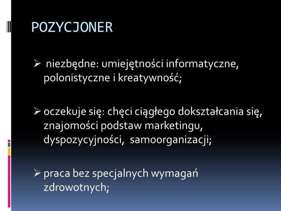 POZYCJONER  niezbędne: umiejętności informatyczne, polonistyczne i kreatywność;  oczekuje się: chęci ciągłego dokształcania się, znajomości podstaw marketingu, dyspozycyjności, samoorganizacji;  praca bez specjalnych wymagań zdrowotnych;