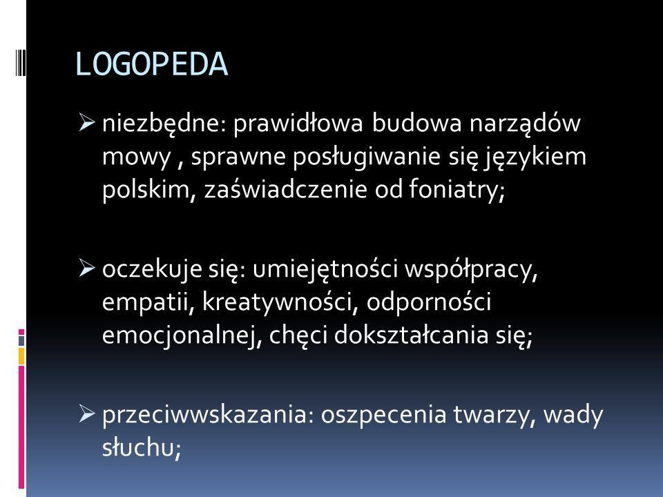 LOGOPEDA  niezbędne: prawidłowa budowa narządów mowy, sprawne posługiwanie się językiem polskim, zaświadczenie od foniatry;  oczekuje się: umiejętności współpracy, empatii, kreatywności, odporności emocjonalnej, chęci dokształcania się;  przeciwwskazania: oszpecenia twarzy, wady słuchu;