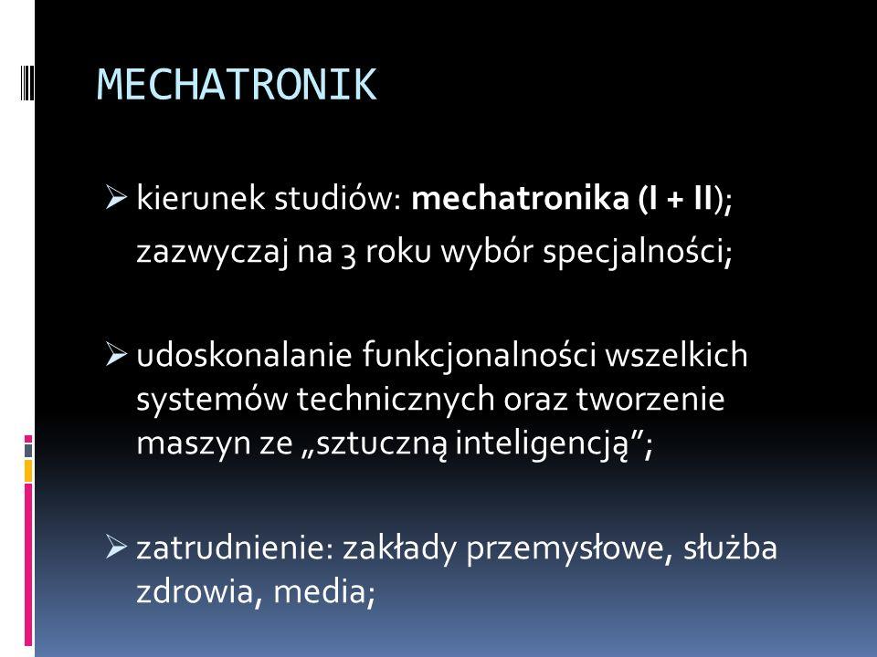"""MECHATRONIK  kierunek studiów: mechatronika (I + II); zazwyczaj na 3 roku wybór specjalności;  udoskonalanie funkcjonalności wszelkich systemów technicznych oraz tworzenie maszyn ze """"sztuczną inteligencją ;  zatrudnienie: zakłady przemysłowe, służba zdrowia, media;"""