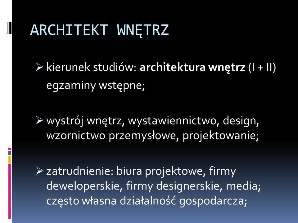 ARCHITEKT WNĘTRZ  kierunek studiów: architektura wnętrz (I + II) egzaminy wstępne;  wystrój wnętrz, wystawiennictwo, design, wzornictwo przemysłowe, projektowanie;  zatrudnienie: biura projektowe, firmy deweloperskie, firmy designerskie, media; często własna działalność gospodarcza;