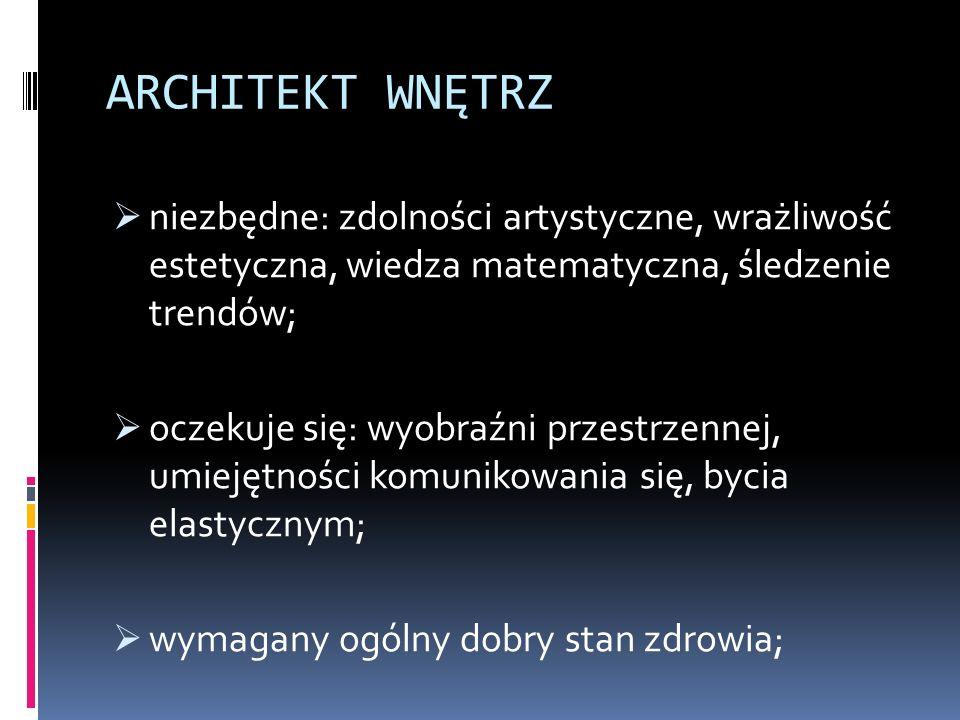 ARCHITEKT WNĘTRZ  niezbędne: zdolności artystyczne, wrażliwość estetyczna, wiedza matematyczna, śledzenie trendów;  oczekuje się: wyobraźni przestrzennej, umiejętności komunikowania się, bycia elastycznym;  wymagany ogólny dobry stan zdrowia;
