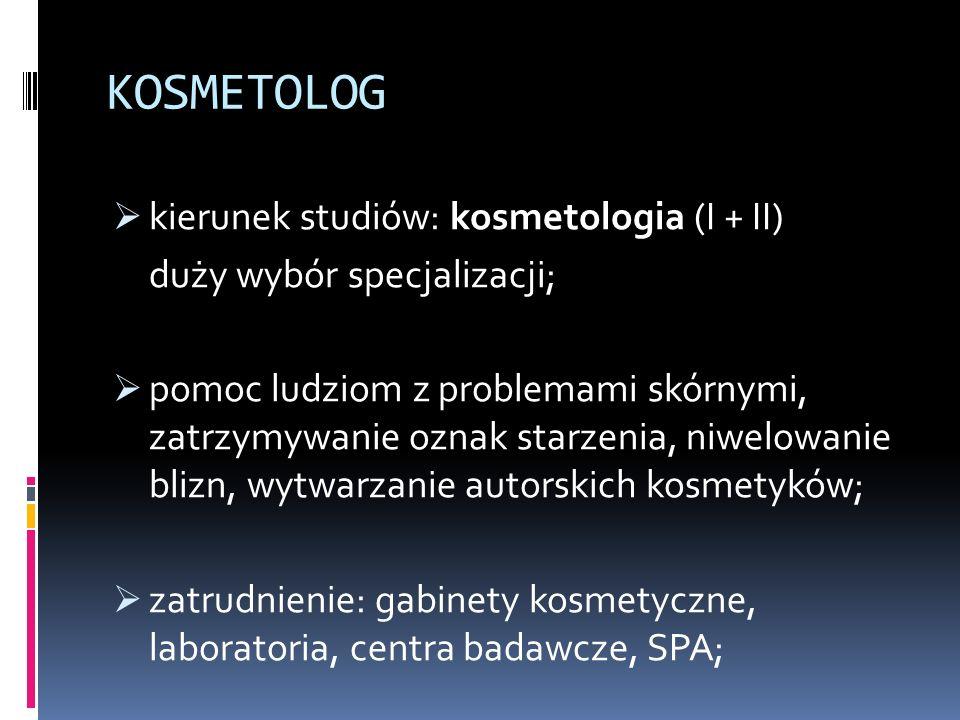 KOSMETOLOG  kierunek studiów: kosmetologia (I + II) duży wybór specjalizacji;  pomoc ludziom z problemami skórnymi, zatrzymywanie oznak starzenia, niwelowanie blizn, wytwarzanie autorskich kosmetyków;  zatrudnienie: gabinety kosmetyczne, laboratoria, centra badawcze, SPA;