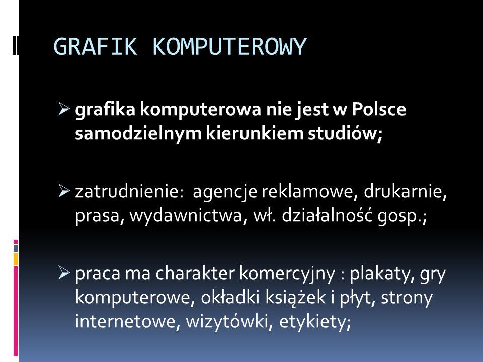 GRAFIK KOMPUTEROWY  grafika komputerowa nie jest w Polsce samodzielnym kierunkiem studiów;  zatrudnienie: agencje reklamowe, drukarnie, prasa, wydawnictwa, wł.