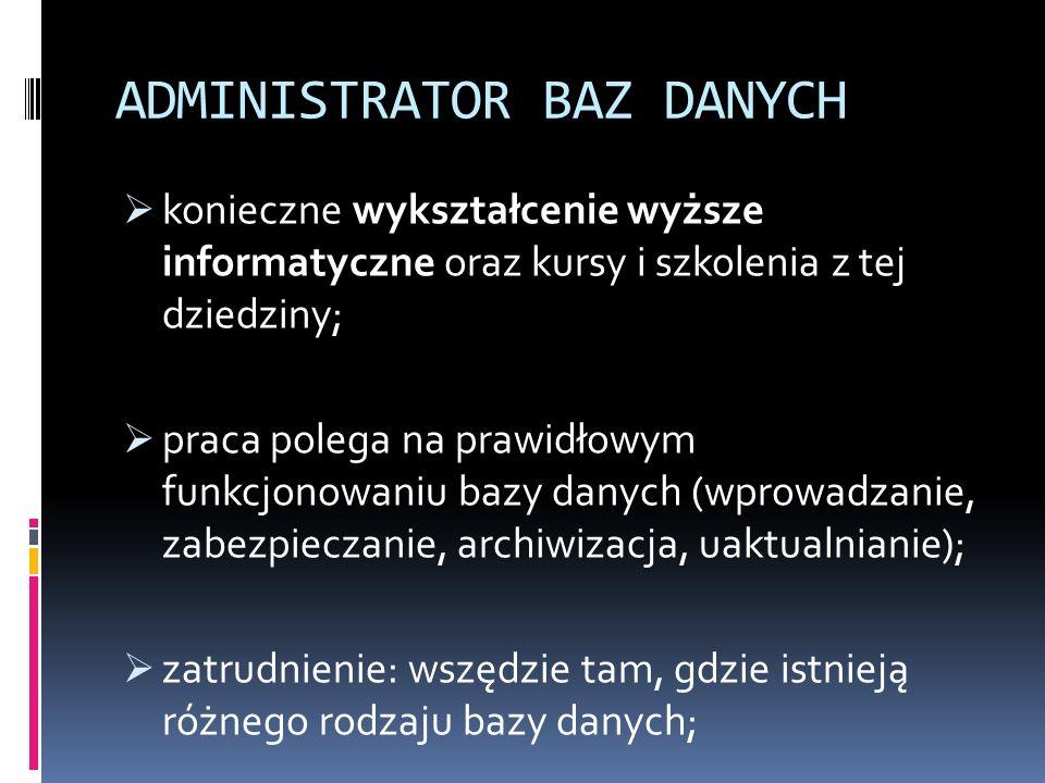 ADMINISTRATOR BAZ DANYCH  konieczne wykształcenie wyższe informatyczne oraz kursy i szkolenia z tej dziedziny;  praca polega na prawidłowym funkcjonowaniu bazy danych (wprowadzanie, zabezpieczanie, archiwizacja, uaktualnianie);  zatrudnienie: wszędzie tam, gdzie istnieją różnego rodzaju bazy danych;