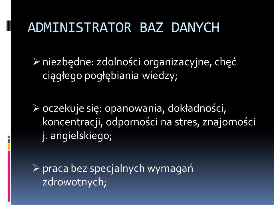 ADMINISTRATOR BAZ DANYCH  niezbędne: zdolności organizacyjne, chęć ciągłego pogłębiania wiedzy;  oczekuje się: opanowania, dokładności, koncentracji, odporności na stres, znajomości j.