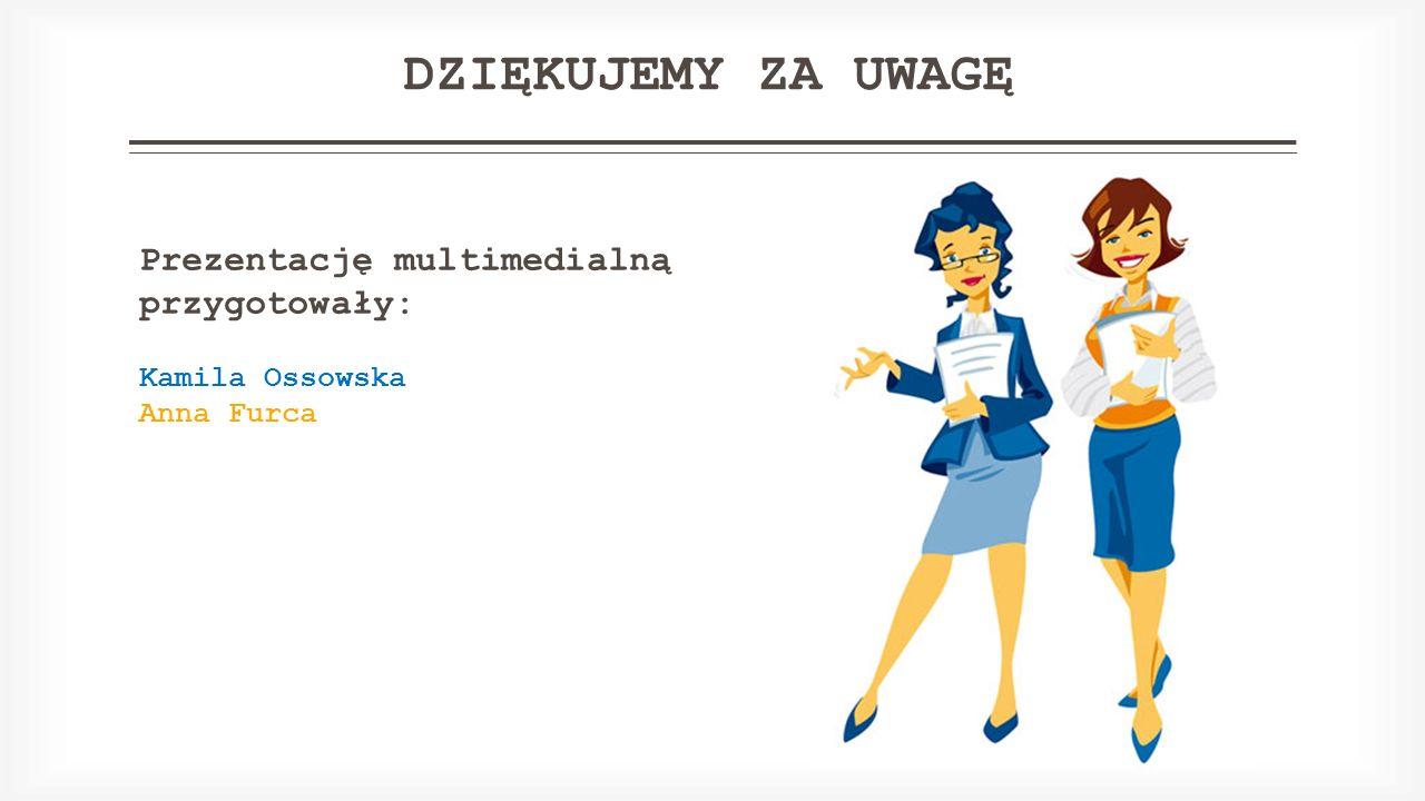 DZIĘKUJEMY ZA UWAGĘ Prezentację multimedialną przygotowały: Kamila Ossowska Anna Furca