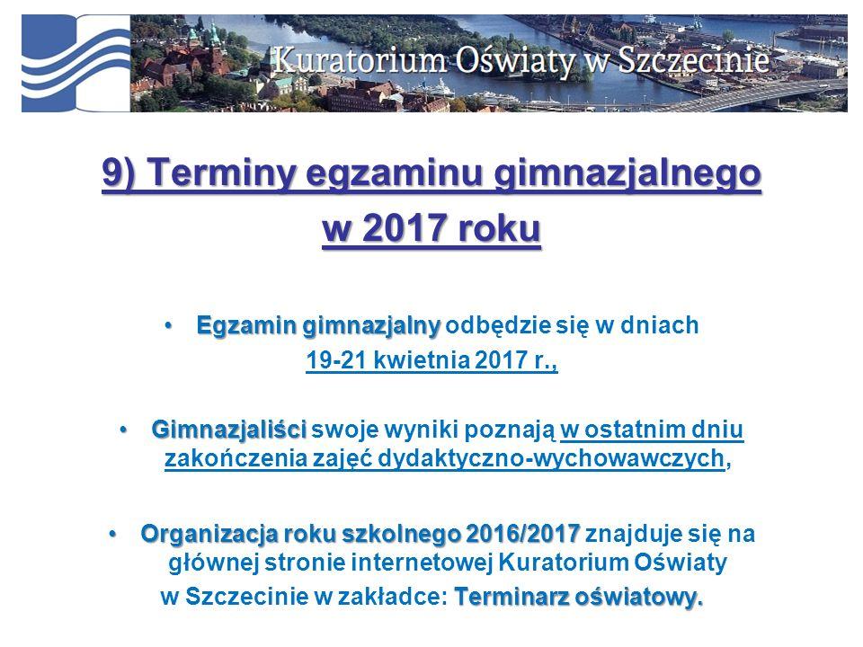 9) Terminy egzaminu gimnazjalnego w 2017 roku Egzamin gimnazjalnyEgzamin gimnazjalny odbędzie się w dniach 19-21 kwietnia 2017 r., GimnazjaliściGimnazjaliści swoje wyniki poznają w ostatnim dniu zakończenia zajęć dydaktyczno-wychowawczych, Organizacja roku szkolnego 2016/2017Organizacja roku szkolnego 2016/2017 znajduje się na głównej stronie internetowej Kuratorium Oświaty Terminarz oświatowy.