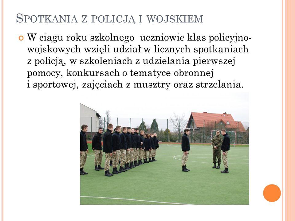 S POTKANIA Z POLICJĄ I WOJSKIEM W ciągu roku szkolnego uczniowie klas policyjno- wojskowych wzięli udział w licznych spotkaniach z policją, w szkoleniach z udzielania pierwszej pomocy, konkursach o tematyce obronnej i sportowej, zajęciach z musztry oraz strzelania.