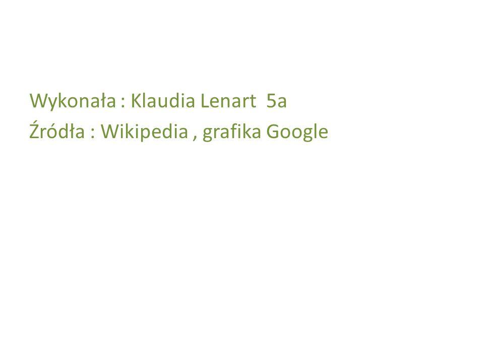Wykonała : Klaudia Lenart 5a Źródła : Wikipedia, grafika Google