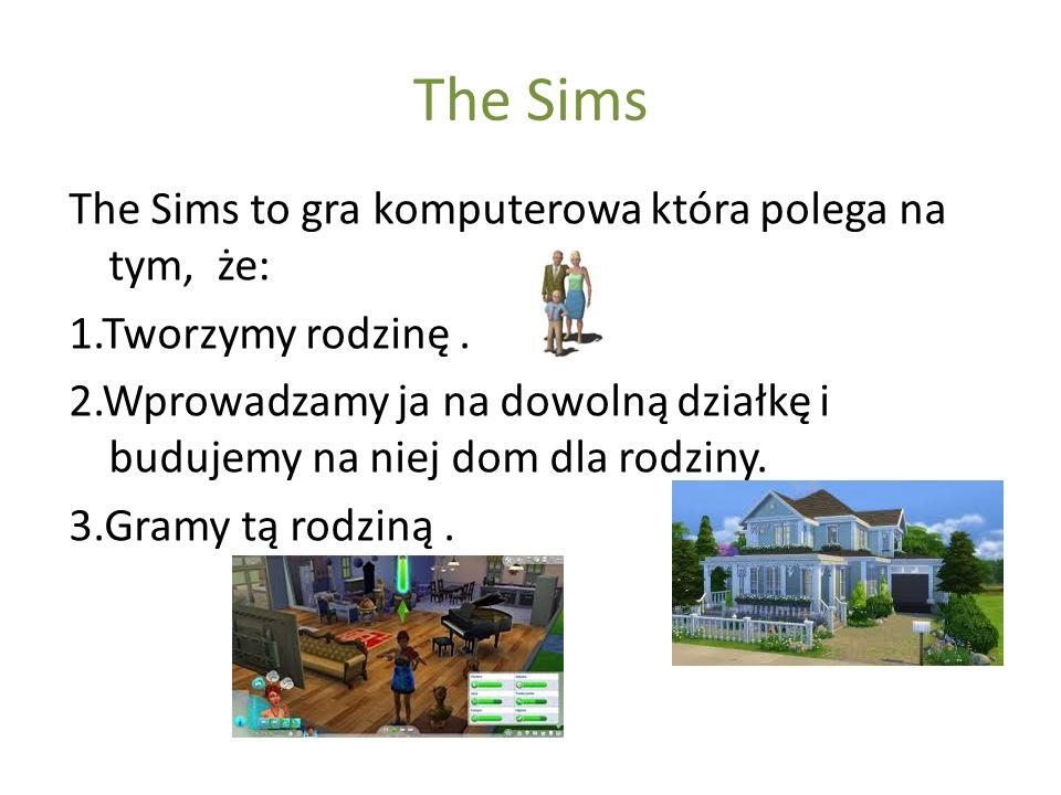 The Sims The Sims to gra komputerowa która polega na tym, że: 1.Tworzymy rodzinę. 2.Wprowadzamy ja na dowolną działkę i budujemy na niej dom dla rodzi