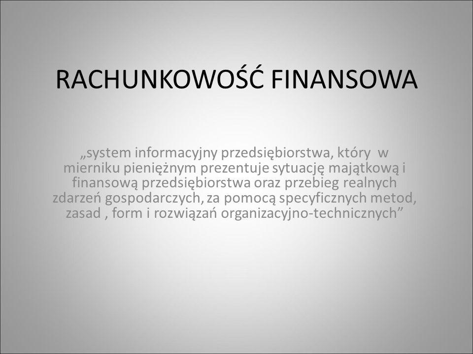 """RACHUNKOWOŚĆ FINANSOWA """"system informacyjny przedsiębiorstwa, który w mierniku pieniężnym prezentuje sytuację majątkową i finansową przedsiębiorstwa oraz przebieg realnych zdarzeń gospodarczych, za pomocą specyficznych metod, zasad, form i rozwiązań organizacyjno-technicznych"""