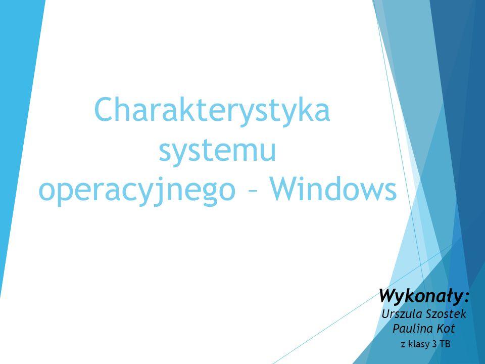 Charakterystyka systemu operacyjnego – Windows Wykonały: Urszula Szostek Paulina Kot z klasy 3 TB
