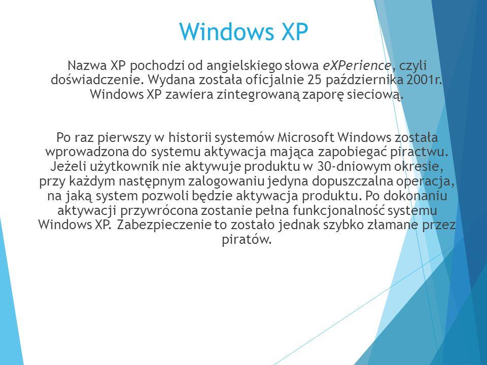 Windows XP Nazwa XP pochodzi od angielskiego słowa eXPerience, czyli doświadczenie. Wydana została oficjalnie 25 października 2001r. Windows XP zawier