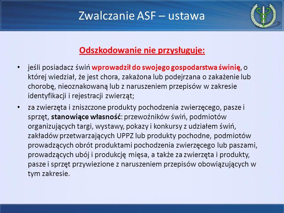 Zwalczanie ASF – ustawa Odszkodowanie nie przysługuje: jeśli posiadacz świń wprowadził do swojego gospodarstwa świnię, o której wiedział, że jest chora, zakażona lub podejrzana o zakażenie lub chorobę, nieoznakowaną lub z naruszeniem przepisów w zakresie identyfikacji i rejestracji zwierząt; za zwierzęta i zniszczone produkty pochodzenia zwierzęcego, pasze i sprzęt, stanowiące własność: przewoźników świń, podmiotów organizujących targi, wystawy, pokazy i konkursy z udziałem świń, zakładów przetwarzających UPPZ lub produkty pochodne, podmiotów prowadzących obrót produktami pochodzenia zwierzęcego lub paszami, prowadzących ubój i produkcję mięsa, a także za zwierzęta i produkty, pasze i sprzęt przywiezione z naruszeniem przepisów obowiązujących w tym zakresie.