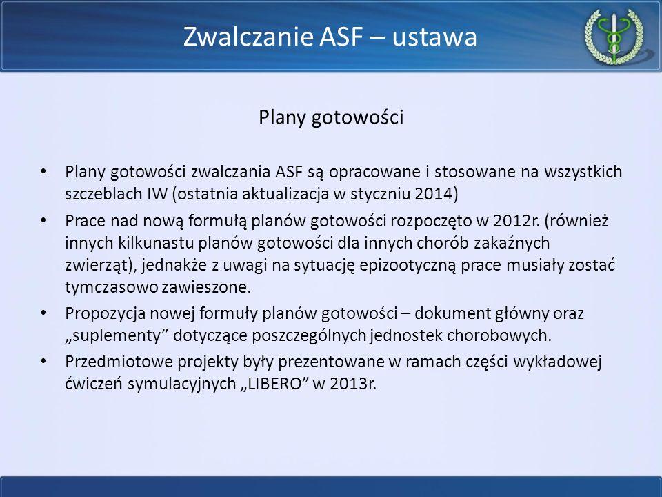Zwalczanie ASF – ustawa Plany gotowości Plany gotowości zwalczania ASF są opracowane i stosowane na wszystkich szczeblach IW (ostatnia aktualizacja w styczniu 2014) Prace nad nową formułą planów gotowości rozpoczęto w 2012r.