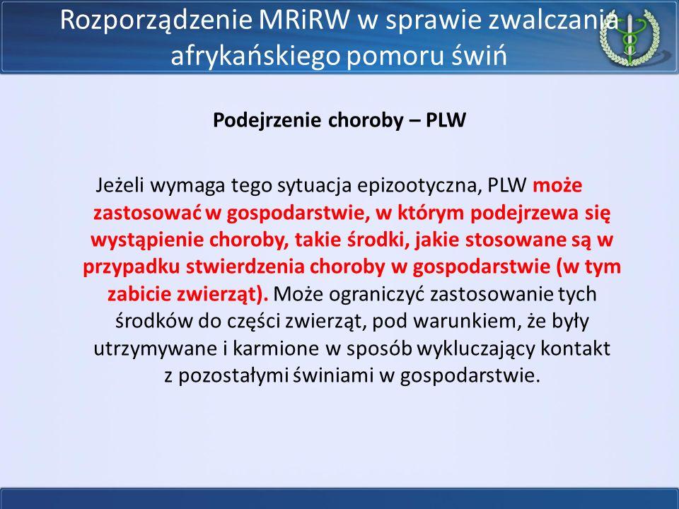 Rozporządzenie MRiRW w sprawie zwalczania afrykańskiego pomoru świń Podejrzenie choroby – PLW Jeżeli wymaga tego sytuacja epizootyczna, PLW może zastosować w gospodarstwie, w którym podejrzewa się wystąpienie choroby, takie środki, jakie stosowane są w przypadku stwierdzenia choroby w gospodarstwie (w tym zabicie zwierząt).