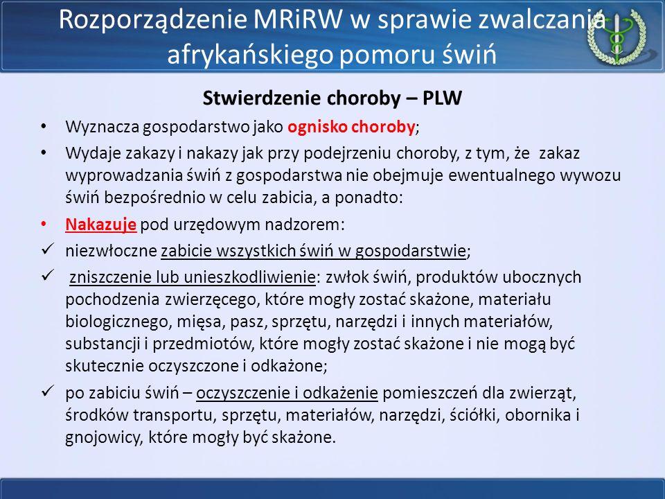 Rozporządzenie MRiRW w sprawie zwalczania afrykańskiego pomoru świń Stwierdzenie choroby – PLW Wyznacza gospodarstwo jako ognisko choroby; Wydaje zakazy i nakazy jak przy podejrzeniu choroby, z tym, że zakaz wyprowadzania świń z gospodarstwa nie obejmuje ewentualnego wywozu świń bezpośrednio w celu zabicia, a ponadto: Nakazuje pod urzędowym nadzorem: niezwłoczne zabicie wszystkich świń w gospodarstwie; zniszczenie lub unieszkodliwienie: zwłok świń, produktów ubocznych pochodzenia zwierzęcego, które mogły zostać skażone, materiału biologicznego, mięsa, pasz, sprzętu, narzędzi i innych materiałów, substancji i przedmiotów, które mogły zostać skażone i nie mogą być skutecznie oczyszczone i odkażone; po zabiciu świń – oczyszczenie i odkażenie pomieszczeń dla zwierząt, środków transportu, sprzętu, materiałów, narzędzi, ściółki, obornika i gnojowicy, które mogły być skażone.