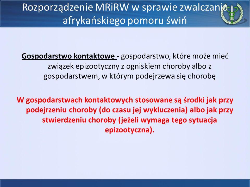 Rozporządzenie MRiRW w sprawie zwalczania afrykańskiego pomoru świń Gospodarstwo kontaktowe - gospodarstwo, które może mieć związek epizootyczny z ogniskiem choroby albo z gospodarstwem, w którym podejrzewa się chorobę W gospodarstwach kontaktowych stosowane są środki jak przy podejrzeniu choroby (do czasu jej wykluczenia) albo jak przy stwierdzeniu choroby (jeżeli wymaga tego sytuacja epizootyczna).