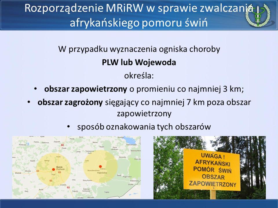 Rozporządzenie MRiRW w sprawie zwalczania afrykańskiego pomoru świń W przypadku wyznaczenia ogniska choroby PLW lub Wojewoda określa: obszar zapowietrzony o promieniu co najmniej 3 km; obszar zagrożony sięgający co najmniej 7 km poza obszar zapowietrzony sposób oznakowania tych obszarów