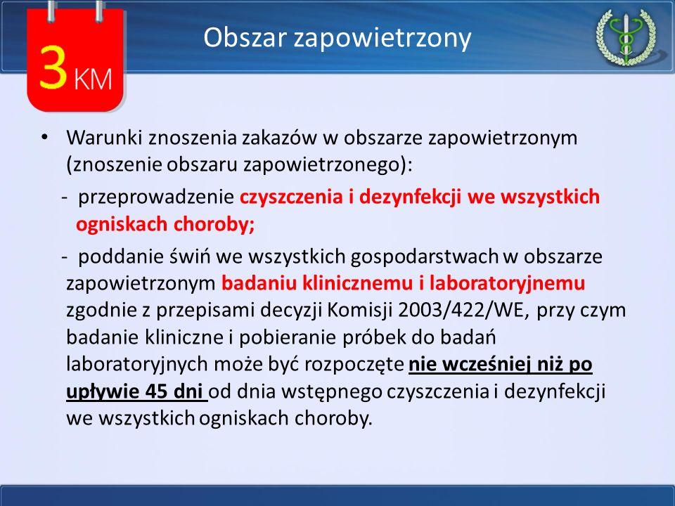 Obszar zapowietrzony Warunki znoszenia zakazów w obszarze zapowietrzonym (znoszenie obszaru zapowietrzonego): - przeprowadzenie czyszczenia i dezynfekcji we wszystkich ogniskach choroby; - poddanie świń we wszystkich gospodarstwach w obszarze zapowietrzonym badaniu klinicznemu i laboratoryjnemu zgodnie z przepisami decyzji Komisji 2003/422/WE, przy czym badanie kliniczne i pobieranie próbek do badań laboratoryjnych może być rozpoczęte nie wcześniej niż po upływie 45 dni od dnia wstępnego czyszczenia i dezynfekcji we wszystkich ogniskach choroby.