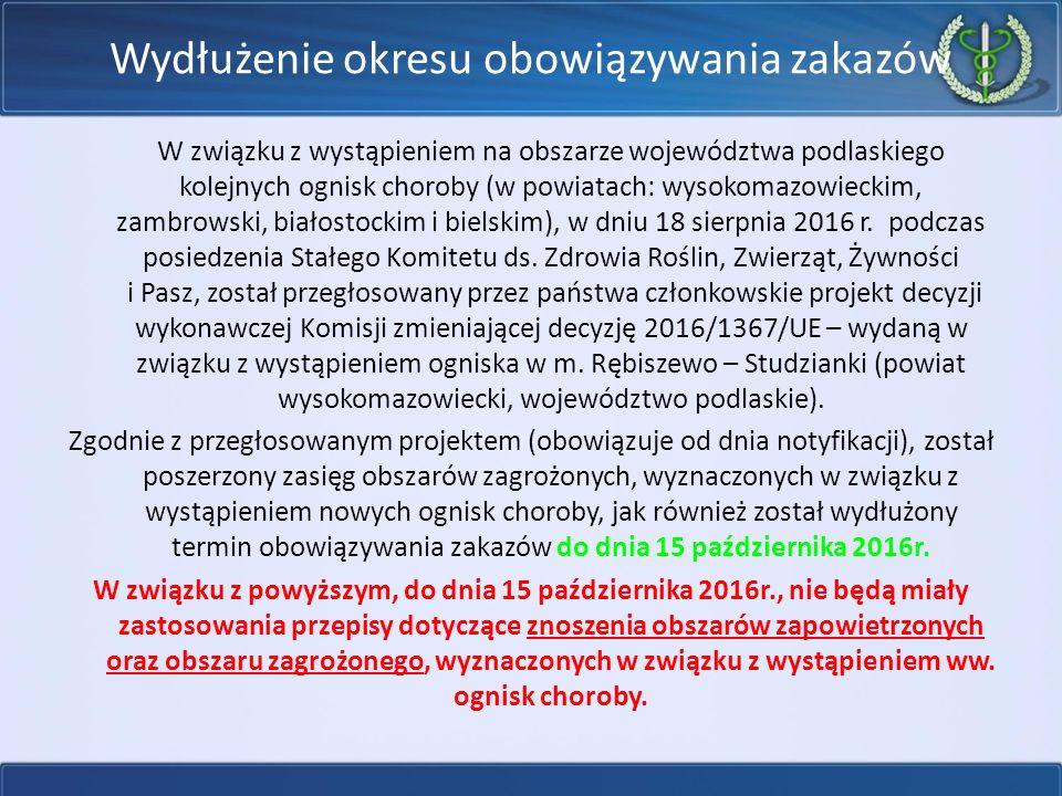 Wydłużenie okresu obowiązywania zakazów W związku z wystąpieniem na obszarze województwa podlaskiego kolejnych ognisk choroby (w powiatach: wysokomazowieckim, zambrowski, białostockim i bielskim), w dniu 18 sierpnia 2016 r.