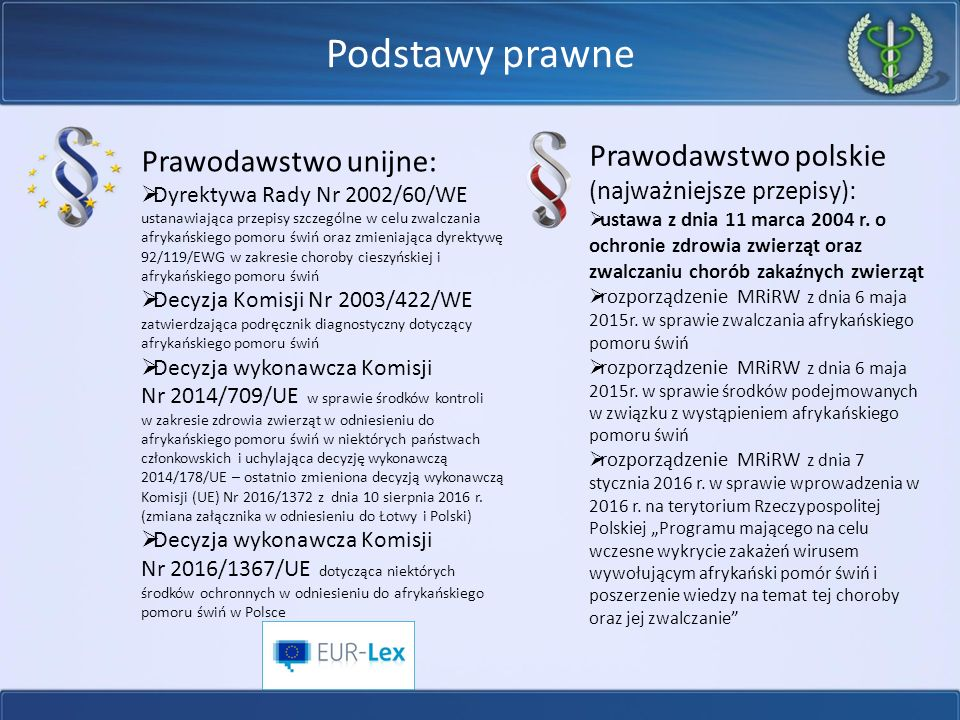 Podstawy prawne Prawodawstwo unijne:  Dyrektywa Rady Nr 2002/60/WE ustanawiająca przepisy szczególne w celu zwalczania afrykańskiego pomoru świń oraz zmieniająca dyrektywę 92/119/EWG w zakresie choroby cieszyńskiej i afrykańskiego pomoru świń  Decyzja Komisji Nr 2003/422/WE zatwierdzająca podręcznik diagnostyczny dotyczący afrykańskiego pomoru świń  Decyzja wykonawcza Komisji Nr 2014/709/UE w sprawie środków kontroli w zakresie zdrowia zwierząt w odniesieniu do afrykańskiego pomoru świń w niektórych państwach członkowskich i uchylająca decyzję wykonawczą 2014/178/UE – ostatnio zmieniona decyzją wykonawczą Komisji (UE) Nr 2016/1372 z dnia 10 sierpnia 2016 r.