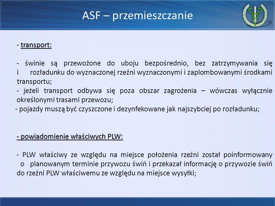 ASF – przemieszczanie transport: - transport: - świnie są przewożone do uboju bezpośrednio, bez zatrzymywania się i rozładunku do wyznaczonej rzeźni wyznaczonymi i zaplombowanymi środkami transportu; - jeżeli transport odbywa się poza obszar zagrożenia – wówczas wyłącznie określonymi trasami przewozu; - pojazdy muszą być czyszczone i dezynfekowane jak najszybciej po rozładunku; - powiadomienie właściwych PLW: - PLW właściwy ze względu na miejsce położenia rzeźni został poinformowany o planowanym terminie przywozu świń i przekazał informację o przywozie świń do rzeźni PLW właściwemu ze względu na miejsce wysyłki;