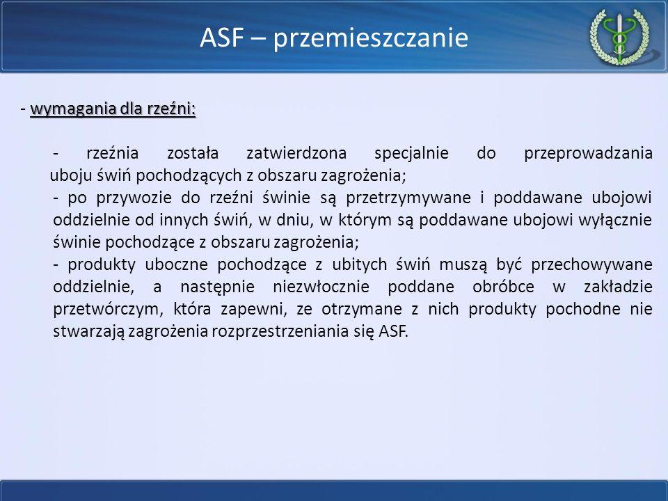 ASF – przemieszczanie wymagania dla rzeźni: - wymagania dla rzeźni: - rzeźnia została zatwierdzona specjalnie do przeprowadzania uboju świń pochodzących z obszaru zagrożenia; - po przywozie do rzeźni świnie są przetrzymywane i poddawane ubojowi oddzielnie od innych świń, w dniu, w którym są poddawane ubojowi wyłącznie świnie pochodzące z obszaru zagrożenia; - produkty uboczne pochodzące z ubitych świń muszą być przechowywane oddzielnie, a następnie niezwłocznie poddane obróbce w zakładzie przetwórczym, która zapewni, ze otrzymane z nich produkty pochodne nie stwarzają zagrożenia rozprzestrzeniania się ASF.