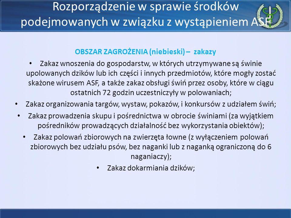 Rozporządzenie w sprawie środków podejmowanych w związku z wystąpieniem ASF OBSZAR ZAGROŻENIA (niebieski) – zakazy Zakaz wnoszenia do gospodarstw, w których utrzymywane są świnie upolowanych dzików lub ich części i innych przedmiotów, które mogły zostać skażone wirusem ASF, a także zakaz obsługi świń przez osoby, które w ciągu ostatnich 72 godzin uczestniczyły w polowaniach; Zakaz organizowania targów, wystaw, pokazów, i konkursów z udziałem świń; Zakaz prowadzenia skupu i pośrednictwa w obrocie świniami (za wyjątkiem pośredników prowadzących działalność bez wykorzystania obiektów); Zakaz polowań zbiorowych na zwierzęta łowne (z wyłączeniem polowań zbiorowych bez udziału psów, bez naganki lub z naganką ograniczoną do 6 naganiaczy); Zakaz dokarmiania dzików;