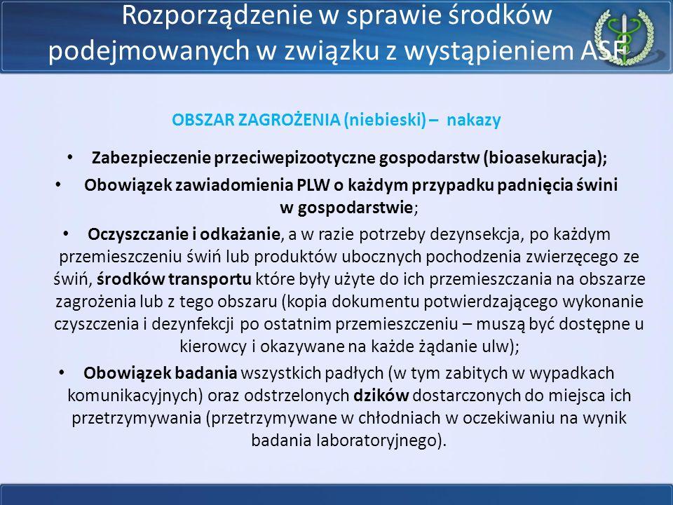 Rozporządzenie w sprawie środków podejmowanych w związku z wystąpieniem ASF OBSZAR ZAGROŻENIA (niebieski) – nakazy Zabezpieczenie przeciwepizootyczne gospodarstw (bioasekuracja); Obowiązek zawiadomienia PLW o każdym przypadku padnięcia świni w gospodarstwie; Oczyszczanie i odkażanie, a w razie potrzeby dezynsekcja, po każdym przemieszczeniu świń lub produktów ubocznych pochodzenia zwierzęcego ze świń, środków transportu które były użyte do ich przemieszczania na obszarze zagrożenia lub z tego obszaru (kopia dokumentu potwierdzającego wykonanie czyszczenia i dezynfekcji po ostatnim przemieszczeniu – muszą być dostępne u kierowcy i okazywane na każde żądanie ulw); Obowiązek badania wszystkich padłych (w tym zabitych w wypadkach komunikacyjnych) oraz odstrzelonych dzików dostarczonych do miejsca ich przetrzymywania (przetrzymywane w chłodniach w oczekiwaniu na wynik badania laboratoryjnego).