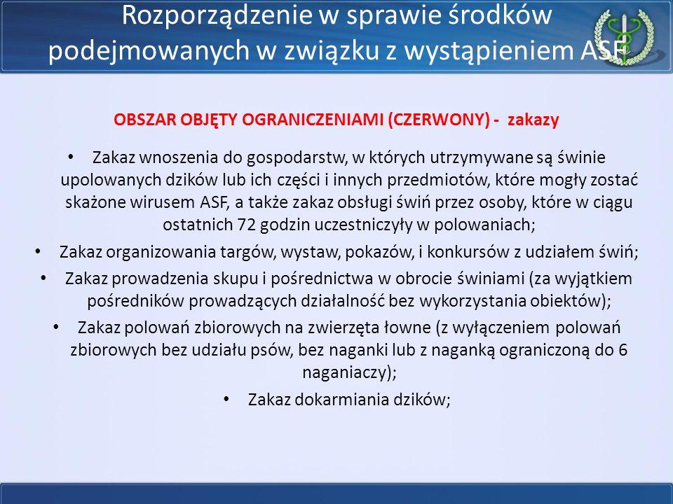 Rozporządzenie w sprawie środków podejmowanych w związku z wystąpieniem ASF OBSZAR OBJĘTY OGRANICZENIAMI (CZERWONY) - zakazy Zakaz wnoszenia do gospodarstw, w których utrzymywane są świnie upolowanych dzików lub ich części i innych przedmiotów, które mogły zostać skażone wirusem ASF, a także zakaz obsługi świń przez osoby, które w ciągu ostatnich 72 godzin uczestniczyły w polowaniach; Zakaz organizowania targów, wystaw, pokazów, i konkursów z udziałem świń; Zakaz prowadzenia skupu i pośrednictwa w obrocie świniami (za wyjątkiem pośredników prowadzących działalność bez wykorzystania obiektów); Zakaz polowań zbiorowych na zwierzęta łowne (z wyłączeniem polowań zbiorowych bez udziału psów, bez naganki lub z naganką ograniczoną do 6 naganiaczy); Zakaz dokarmiania dzików;