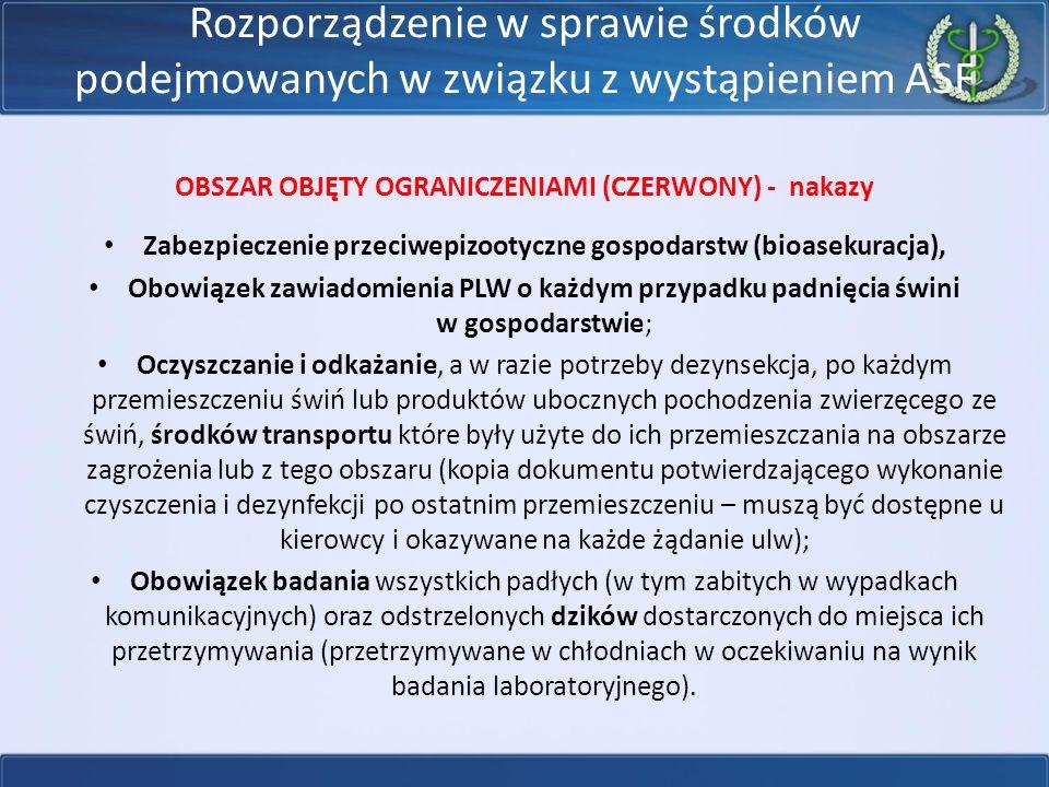 Rozporządzenie w sprawie środków podejmowanych w związku z wystąpieniem ASF OBSZAR OBJĘTY OGRANICZENIAMI (CZERWONY) - nakazy Zabezpieczenie przeciwepizootyczne gospodarstw (bioasekuracja), Obowiązek zawiadomienia PLW o każdym przypadku padnięcia świni w gospodarstwie; Oczyszczanie i odkażanie, a w razie potrzeby dezynsekcja, po każdym przemieszczeniu świń lub produktów ubocznych pochodzenia zwierzęcego ze świń, środków transportu które były użyte do ich przemieszczania na obszarze zagrożenia lub z tego obszaru (kopia dokumentu potwierdzającego wykonanie czyszczenia i dezynfekcji po ostatnim przemieszczeniu – muszą być dostępne u kierowcy i okazywane na każde żądanie ulw); Obowiązek badania wszystkich padłych (w tym zabitych w wypadkach komunikacyjnych) oraz odstrzelonych dzików dostarczonych do miejsca ich przetrzymywania (przetrzymywane w chłodniach w oczekiwaniu na wynik badania laboratoryjnego).