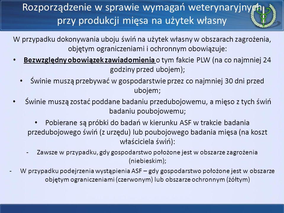 Rozporządzenie w sprawie wymagań weterynaryjnych przy produkcji mięsa na użytek własny W przypadku dokonywania uboju świń na użytek własny w obszarach zagrożenia, objętym ograniczeniami i ochronnym obowiązuje: Bezwzględny obowiązek zawiadomienia o tym fakcie PLW (na co najmniej 24 godziny przed ubojem); Świnie muszą przebywać w gospodarstwie przez co najmniej 30 dni przed ubojem; Świnie muszą zostać poddane badaniu przedubojowemu, a mięso z tych świń badaniu poubojowemu; Pobierane są próbki do badań w kierunku ASF w trakcie badania przedubojowego świń (z urzędu) lub poubojowego badania mięsa (na koszt właściciela świń): -Zawsze w przypadku, gdy gospodarstwo położone jest w obszarze zagrożenia (niebieskim); -W przypadku podejrzenia wystąpienia ASF – gdy gospodarstwo położone jest w obszarze objętym ograniczeniami (czerwonym) lub obszarze ochronnym (żółtym)