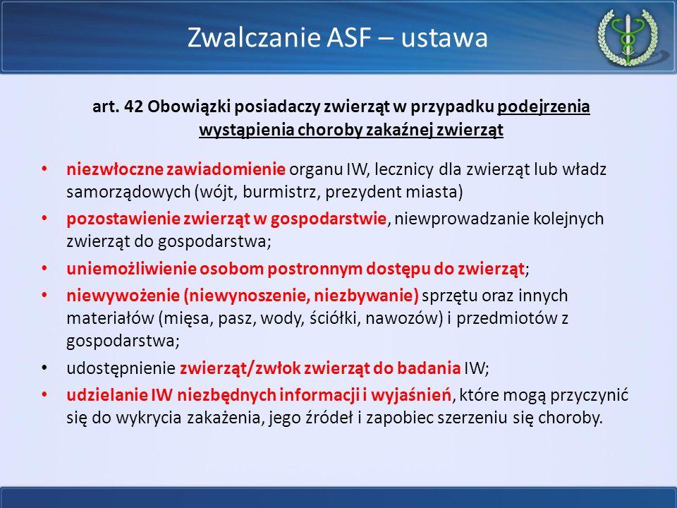 Rozporządzenie MRiRW w sprawie zwalczania afrykańskiego pomoru świń Podejrzenie choroby – PLW Pobiera próbki do badań laboratoryjnych; Przeprowadza dochodzenie epizootyczne (w tym ustalenie gospodarstw kontaktowych); Kontroluje oznakowanie świń i księgę rejestracji; Zakazuje: wyprowadzania świń z pomieszczeń, wprowadzania i wyprowadzania świń z gospodarstwa, wynoszenia i wywożenia z gospodarstwa w celu wprowadzenia do obrotu mięsa i produktów pozyskanych od świń oraz materiału biologicznego;