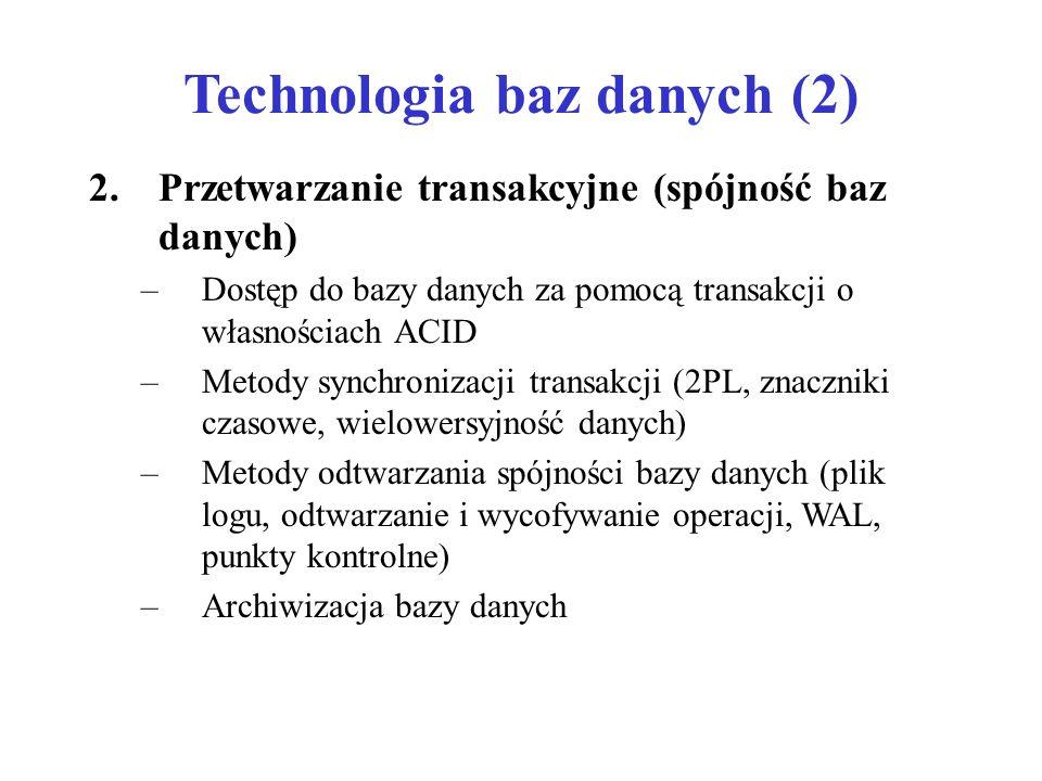 Technologia baz danych (2) 2.Przetwarzanie transakcyjne (spójność baz danych) –Dostęp do bazy danych za pomocą transakcji o własnościach ACID –Metody synchronizacji transakcji (2PL, znaczniki czasowe, wielowersyjność danych) –Metody odtwarzania spójności bazy danych (plik logu, odtwarzanie i wycofywanie operacji, WAL, punkty kontrolne) –Archiwizacja bazy danych