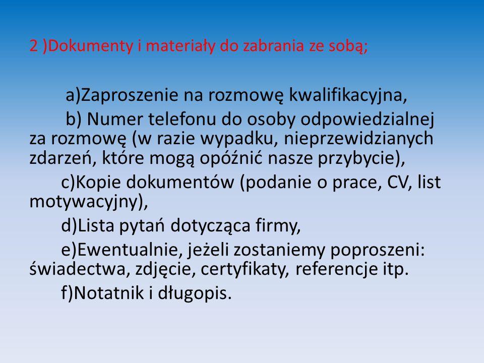 2 )Dokumenty i materiały do zabrania ze sobą; a)Zaproszenie na rozmowę kwalifikacyjna, b) Numer telefonu do osoby odpowiedzialnej za rozmowę (w razie