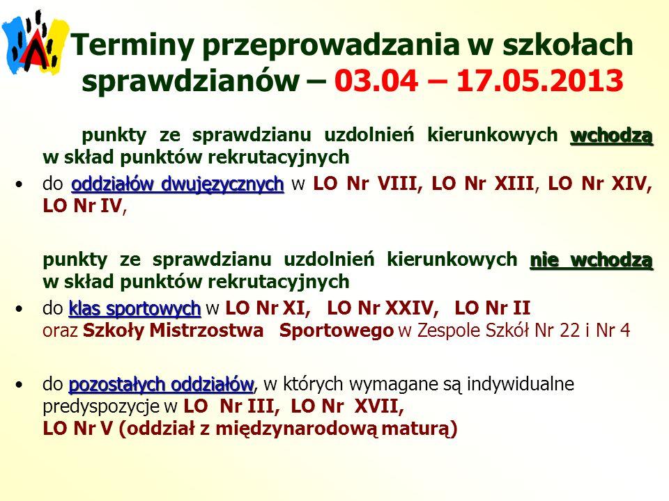 Terminy przeprowadzania w szkołach sprawdzianów – 03.04 – 17.05.2013 wchodzą punkty ze sprawdzianu uzdolnień kierunkowych wchodzą w skład punktów rekrutacyjnych oddziałów dwujęzycznychdo oddziałów dwujęzycznych w LO Nr VIII, LO Nr XIII, LO Nr XIV, LO Nr IV, nie wchodzą punkty ze sprawdzianu uzdolnień kierunkowych nie wchodzą w skład punktów rekrutacyjnych klas sportowychdo klas sportowych w LO Nr XI, LO Nr XXIV, LO Nr II oraz Szkoły Mistrzostwa Sportowego w Zespole Szkół Nr 22 i Nr 4 pozostałych oddziałówdo pozostałych oddziałów, w których wymagane są indywidualne predyspozycje w LO Nr III, LO Nr XVII, LO Nr V (oddział z międzynarodową maturą)