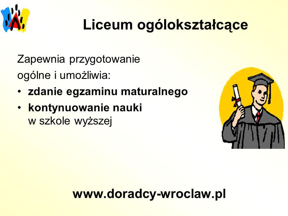 Liceum ogólokształcące Zapewnia przygotowanie ogólne i umożliwia: zdanie egzaminu maturalnego kontynuowanie nauki w szkole wyższej www.doradcy-wroclaw.pl