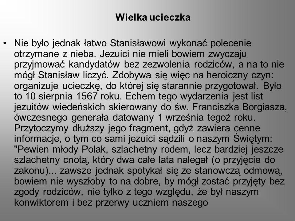 Wielka ucieczka Nie było jednak łatwo Stanisławowi wykonać polecenie otrzymane z nieba. Jezuici nie mieli bowiem zwyczaju przyjmować kandydatów bez ze