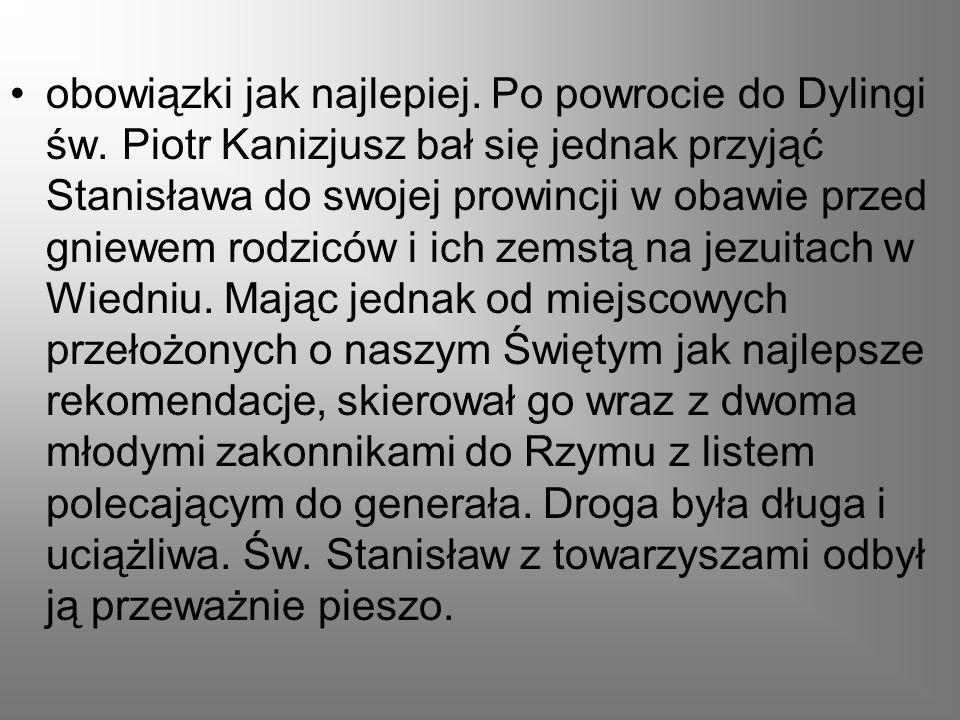 obowiązki jak najlepiej. Po powrocie do Dylingi św. Piotr Kanizjusz bał się jednak przyjąć Stanisława do swojej prowincji w obawie przed gniewem rodzi