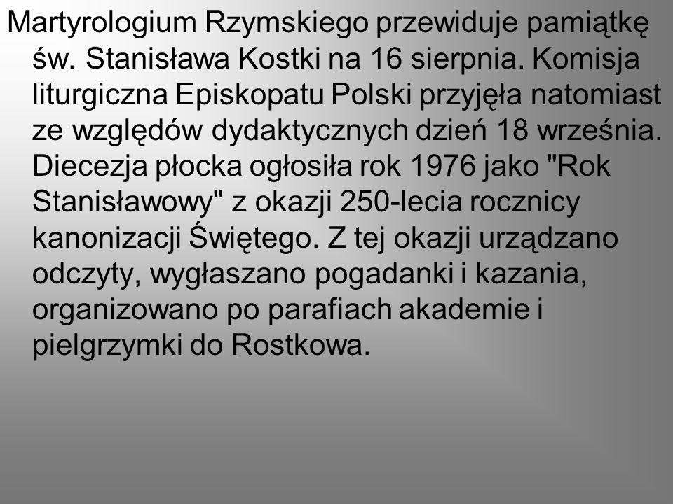 Martyrologium Rzymskiego przewiduje pamiątkę św. Stanisława Kostki na 16 sierpnia. Komisja liturgiczna Episkopatu Polski przyjęła natomiast ze względó